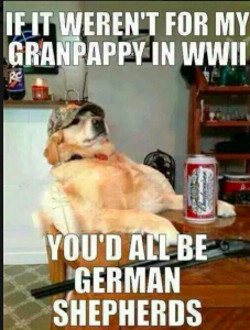 If it weren't for my Granpappy in WWII, you'd all be German Shepherds.