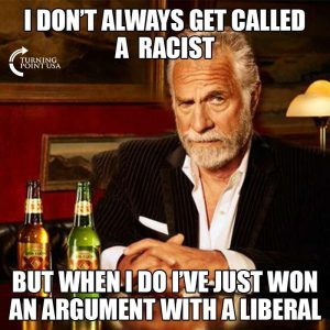 I don't always get called a racist, but when I do, I've just won an argument with a liberal.